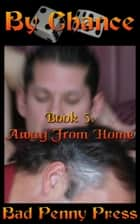 By Chance 5: Away From Home ebook by Bad Penny Press