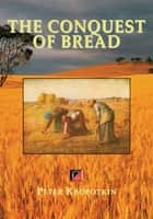 THE CONQUEST OF BREAD ebook by Peter Kropotkin