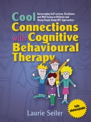 Cool Connections with Cognitive Behavioural Therapy: Encouraging Self-esteem, Resilience and Well-being in Children and Young People Using CBT Approac ebook by Seiler, Laurie