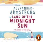 Land of the Midnight Sun - My Arctic Adventures audiobook by Alexander Armstrong