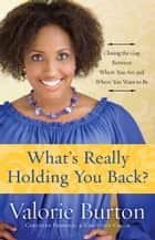 What's Really Holding You Back? - Closing the Gap Between Where You Are and Where You Want to Be ebook by Valorie Burton