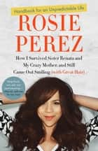 Handbook for an Unpredictable Life - How I Survived Sister Renata and My Crazy Mother, and Still Came Out Smiling(with Great Hair) ebook by Rosie Perez