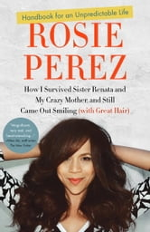 Handbook for an Unpredictable Life - How I Survived Sister Renata and My Crazy Mother, and Still Came Out Smiling (with Great Hair) ebook by Rosie Perez