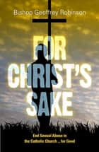 For Christ's Sake - End Sexual Abuse in the Catholic Church … for Good ebook by Bishop Geoffrey Robinson