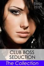 Club Boss Seduction, The Collection eBook by Belle Hart