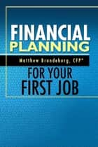 Financial Planning For Your First Job - A Comprehensive Financial Planning Guide ebook by Matthew Brandeburg, Burke Badenhop