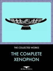 The Complete Xenophon - Anabasis, Hellenica, Cyropaedia, Agesilaus, Memorabilia, Oeconomicus, Apology, On Horsemanship, Symposium, Heiro, The Cavalry General, The Sportsman, Ways and Means, The Polities of the Athenians and the Lacedaemonians ebook by Xenophon