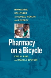 Pharmacy on a Bicycle - Innovative Solutions to Global Health and Poverty ebook by Eric Bing,Marc J. Epstein