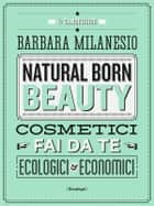 Natural born beauty - Cosmetici fai da te ecologici ed economici ebook by Barbara Milanesio