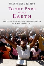 To the Ends of the Earth: Pentecostalism and the Transformation of World Christianity ebook by Allan Heaton Anderson