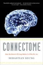 Connectome - How the Brain's Wiring Makes Us Who We Are ebook by Sebastian Seung