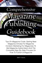 Comprehensive Magazine Publishing Guidebook - Tips On Magazine Costs, Getting New Magazine Articles For Magazine Content, Marketing For Magazines To Get Magazine Subscribers And The Complete Step-By-Step Process On How To Publish A Magazine ebook by Beth F. Gould