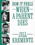 How It Feels When a Parent Dies ebook by Jill Krementz