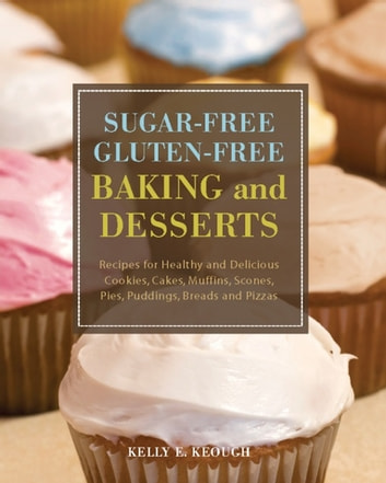 Sugar-Free Gluten-Free Baking and Desserts - Recipes for Healthy and Delicious Cookies, Cakes, Muffins, Scones, Pies, Puddings, Breads and Pizzas ebook by Kelly E. Keough
