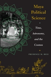 Maya Political Science - Time, Astronomy, and the Cosmos ebook by Prudence M. Rice