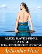 ALICE: SLAVE'S FINAL REVENGE ebook by Aphrodite Hunt