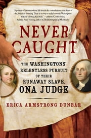 Never Caught - The Washingtons' Relentless Pursuit of Their Runaway Slave, Ona Judge ebook by Kobo.Web.Store.Products.Fields.ContributorFieldViewModel