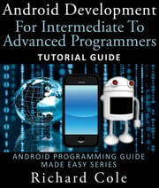Android Development For Intermediate To Advanced Programmers: Tutorial Guide : Android Programming Guide Made Easy Series ebook by Richard Cole