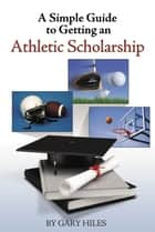 A Simple Guide to Getting an Athletic Scholarship 電子書 by Hile, Gary
