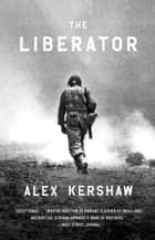 The Liberator - One World War II Soldier's 500-Day Odyssey from the Beaches of Sicily to the Gates of Dachau ebook de Alex Kershaw