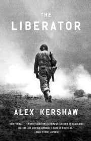 The Liberator - One World War II Soldier's 500-Day Odyssey from the Beaches of Sicily to theGates of Dachau ebook by Alex Kershaw