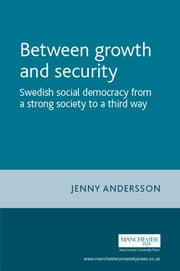 Between Growth and Security - Swedish Social Democracy From a Strong Society to a Third Way eBook by Jenny Andersson is a Postdoctoral Fellow in Economic History at Uppsala University, Sweden