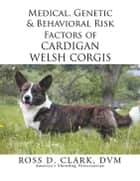 Medical, Genetic & Behavioral Risk Factors of Cardigan Welsh Corgis ebook by Ross  D. Clark DVM