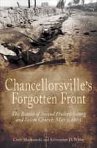 Chancellorsville's Forgotten Front - The Battles of Second Fredericksburg and Salem Church, May 3, 1863 ebook by Chris Mackowski, Kristopher D. White