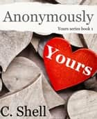 Anonymously Yours ebook by C. Shell