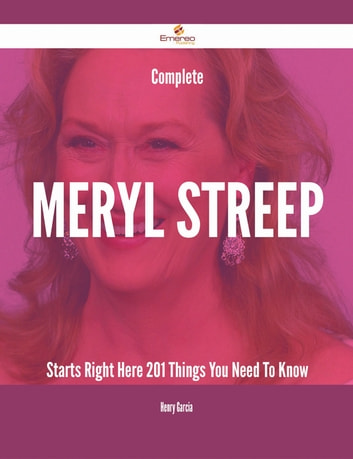 Complete Meryl Streep Starts Right Here - 201 Things You Need To Know ebook by Henry Garcia