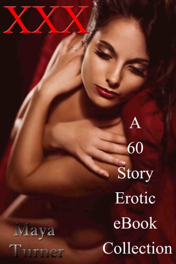 XXX A 60 Story Erotic eBook Collection ebook by Maya Turner
