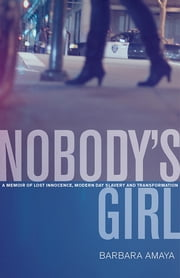 Nobody's Girl - A Memoir of Lost Innocence, Modern Day Slavery & Transformation ebook by Barbara Amaya