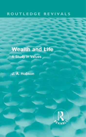Wealth and Life (Routledge Revivals) - A Study in Values ebook by J. A. Hobson