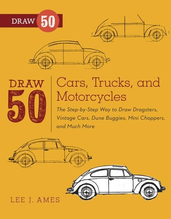 Draw 50 Cars, Trucks, and Motorcycles - The Step-by-Step Way to Draw Dragsters, Vintage Cars, Dune Buggies, Mini Coopers Choppers, and Many More... ebook by Lee J. Ames