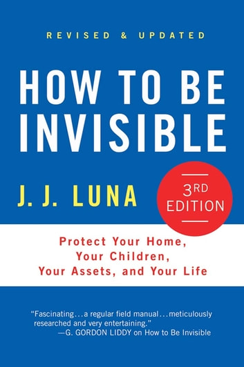 How to Be Invisible - Protect Your Home, Your Children, Your Assets, and Your Life ebook by J. J. Luna