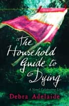The Household Guide to Dying ebook by Debra Adelaide