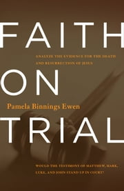 Faith on Trial - Would the Testimony of Matthew, Mark, Luke and John Stand Up in Court? ebook by Pamela Binnings Ewen