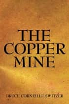 The Copper Mine ebook by Bruce Corneille Switzer