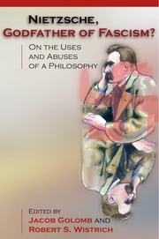 Nietzsche, Godfather of Fascism? - On the Uses and Abuses of a Philosophy ebook by Jacob Golomb,Robert S. Wistrich