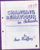 Changing Behaviour in Schools - Promoting Positive Relationships and Wellbeing ebook by Sue Roffey