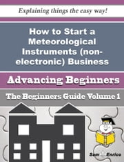 How to Start a Meteorological Instruments (non-electronic) Business (Beginners Guide) ebook by Karyn Huffman,Sam Enrico