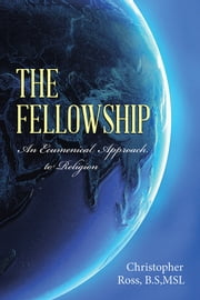 The Fellowship - An Ecumenical Approach to Religion ebook by Christopher Ross, B.S;Ms.L