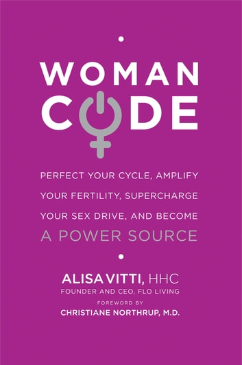 WomanCode - Perfect Your Cycle, Amplify Your Fertility, Supercharge Your Sex Drive, and Become a Power Source ebook by Alisa Vitti