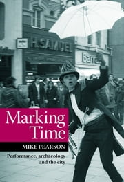 Marking Time - Performance, Archaeology and the City ebook by Mike Pearson