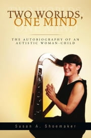 TWO WORLDS, ONE MIND - THE AUTOBIOGRAPHY OF AN AUTISTIC WOMAN-CHILD ebook by Susan A. Shoemaker