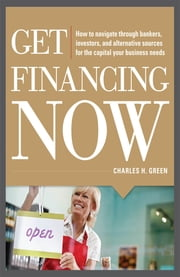 Get Financing Now: How to Navigate Through Bankers, Investors, and Alternative Sources for the Capital Your Business Needs ebook by Charles Green