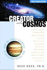 The Creator and the Cosmos - How the Latest Scientific Discoveries Reveal God ebook by Hugh Ross