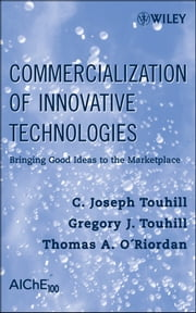 Commercialization of Innovative Technologies - Bringing Good Ideas to the Marketplace ebook by C. Joseph Touhill,Gregory J. Touhill,Thomas A. O'Riordan