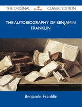 The Autobiography of Benjamin Franklin - The Original Classic Edition ebook by Franklin Benjamin