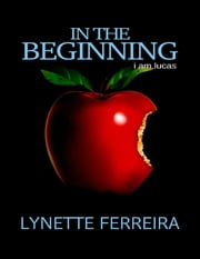 In the Beginning: I Am Lucas ebook by Lynette Ferreira